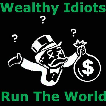 Wealthy Idiots Run the World by doktorj