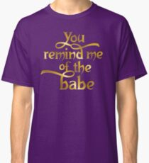 You remind me of the babe Classic T-Shirt