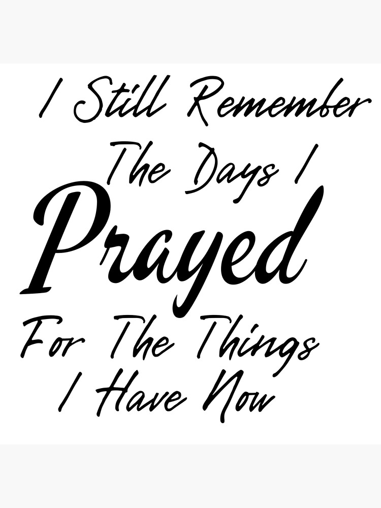 Prayer Quotes, I Still Remember The Days i Prayed for The Things i Have Now by ds-4