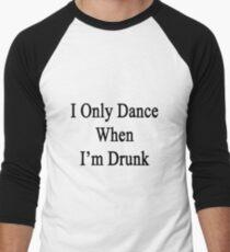 I Only Dance When I'm Drunk  Men's Baseball ¾ T-Shirt
