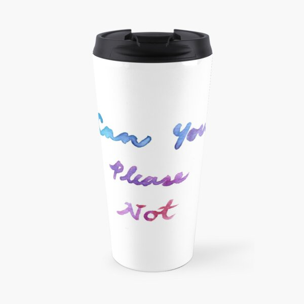 Can You Please Not Travel Mug