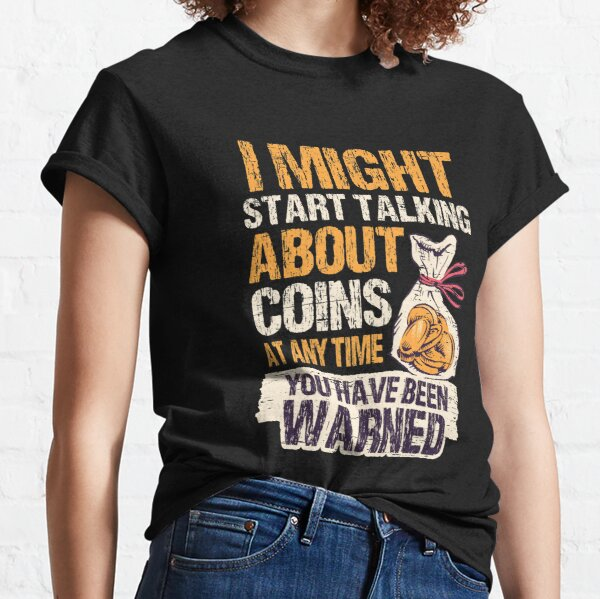 I Might Start Talking About Coins Anytime You/'ve Been Warned Coin Collectors Money Cash Dollars Cent Bill Fund Tees Unisex T-Shirt