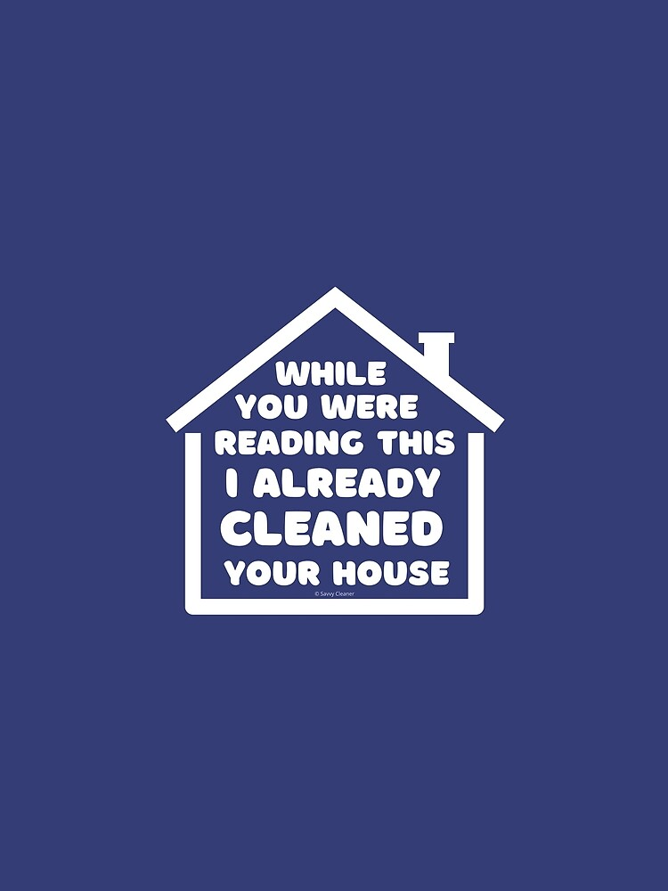 Already Cleaned Your House Cleaning And Housekeeping Humor by SavvyCleaner