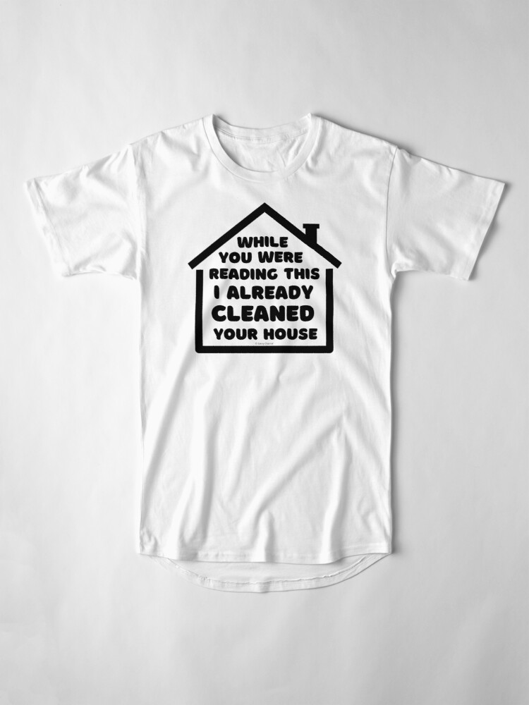 Alternate view of Already Cleaned Your House Cleaning And Housekeeping Humor Long T-Shirt
