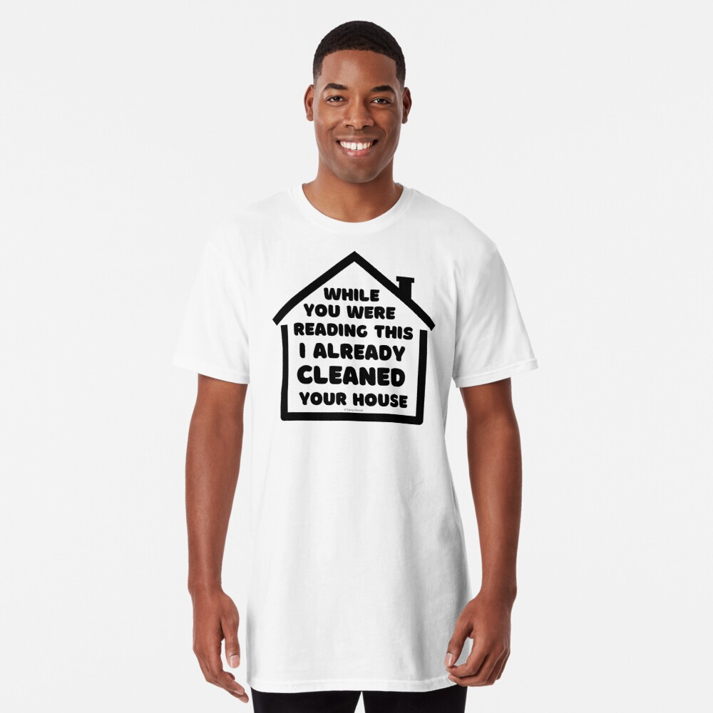 Already Cleaned Your House Cleaning And Housekeeping Humor Long T-Shirt