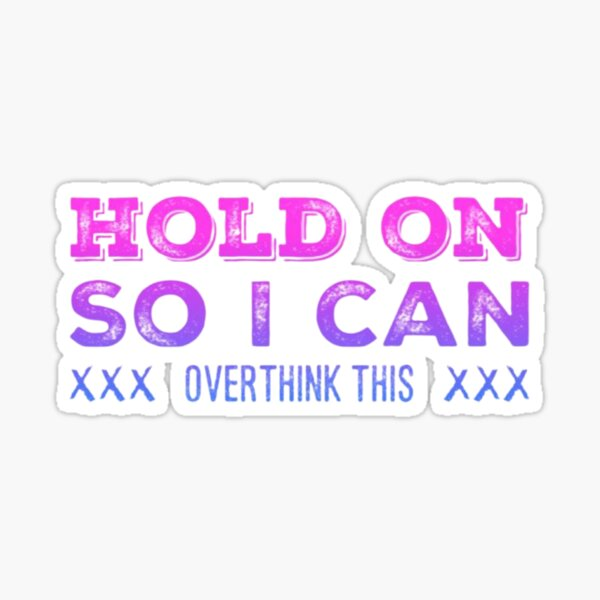 Hold on so I can Over Think This Sticker