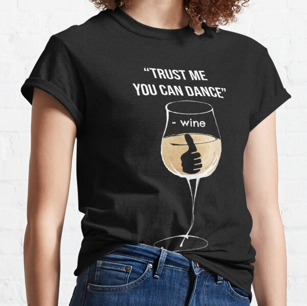 Trust me you can dance - Wine Classic T-Shirt