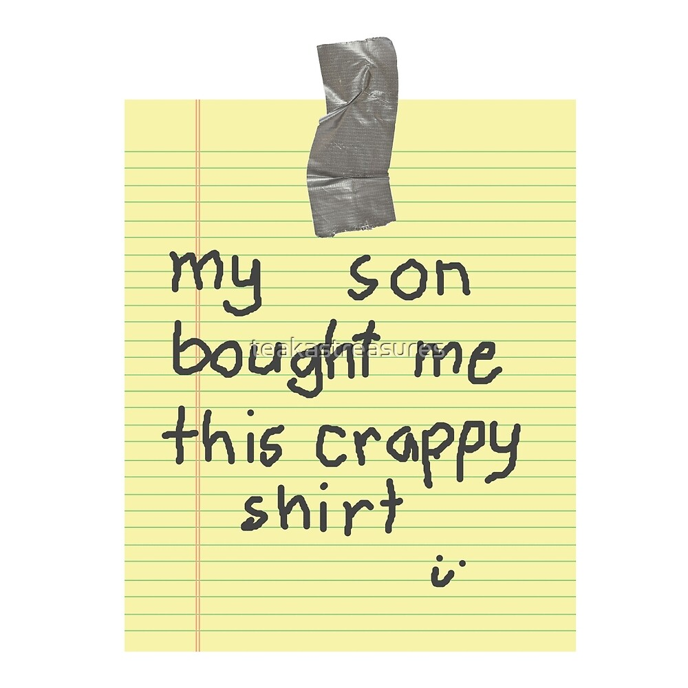 My Son Bought Me This Crappy Shirt by teakastreasures
