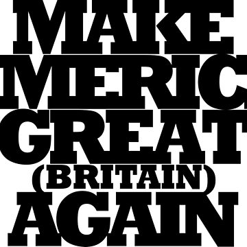 Make America Great Britain Again by Marago