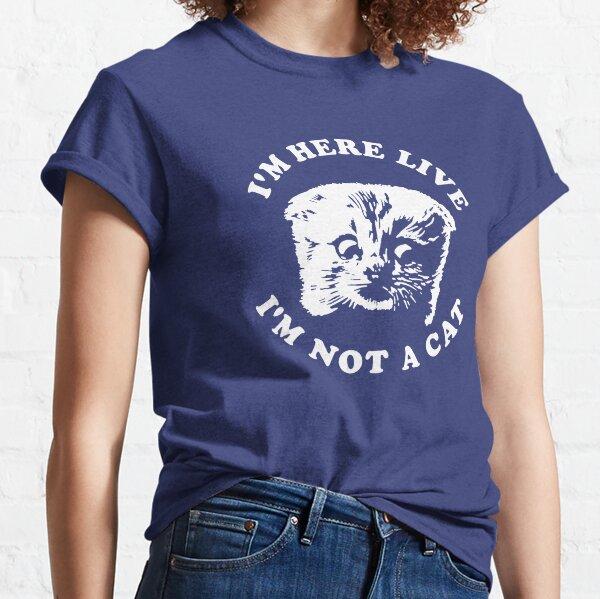 I'm Here Live I'm Not A Cat Classic T-Shirt