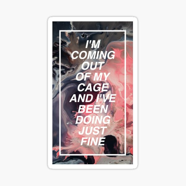 I'm coming out of my cage and I've been doing just fine. Sticker