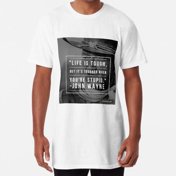 Life is tough, but it's tougher if you're stupid. - John Wayne Long T-Shirt