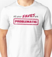 All your FAVES are PROBLEMATIC Unisex T-Shirt