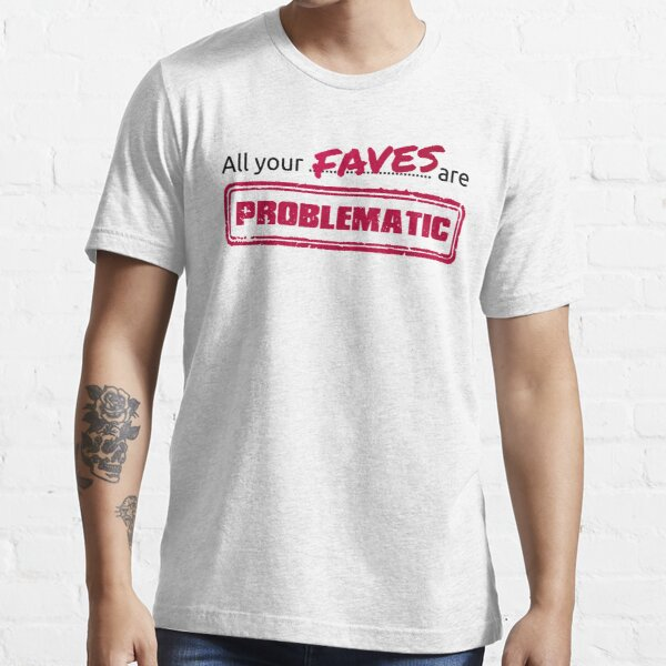 All your FAVES are PROBLEMATIC Essential T-Shirt
