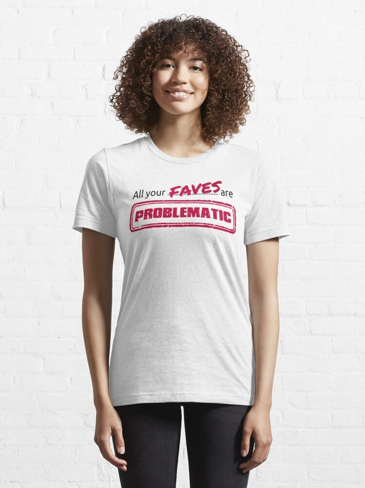 Alternate view of All your FAVES are PROBLEMATIC Essential T-Shirt