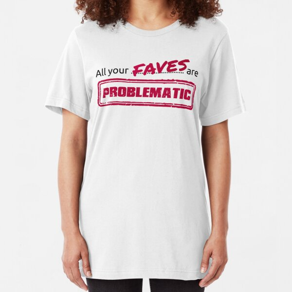 All your FAVES are PROBLEMATIC Slim Fit T-Shirt