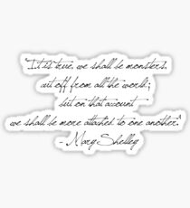 """""""It is true, we shall be monsters,  cut off from all the world;  but on that account  we shall be more attached to one another.""""  - Mary Shelley Sticker"""