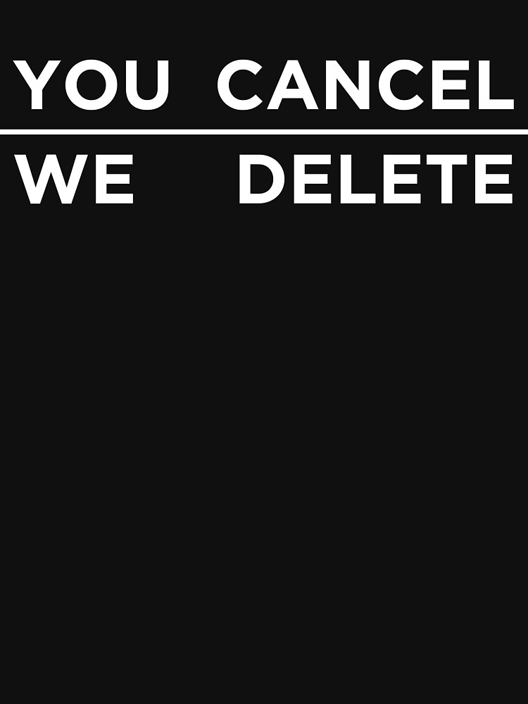 YOU CANCEL, WE DELETE by abstractee