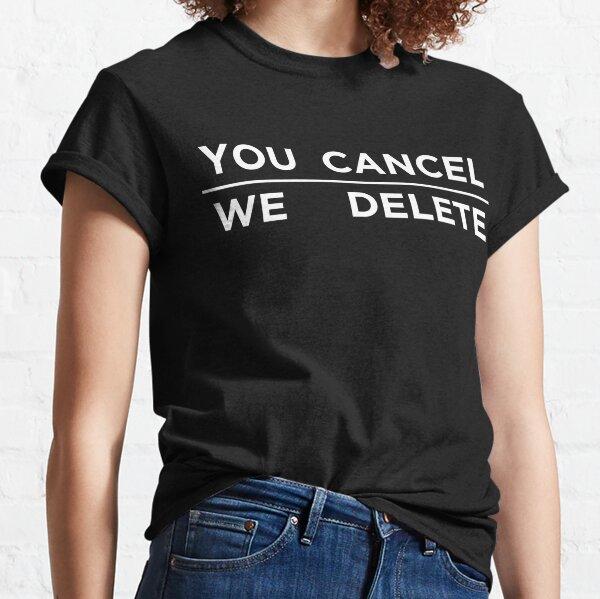 YOU CANCEL, WE DELETE Classic T-Shirt