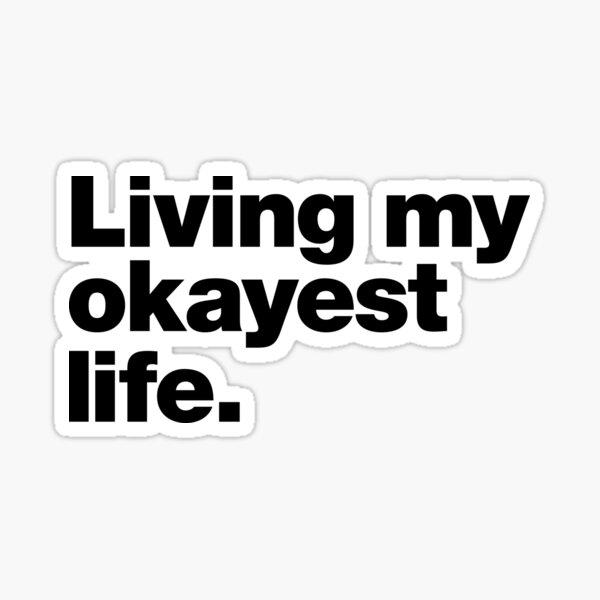 Living my okayest life. Sticker