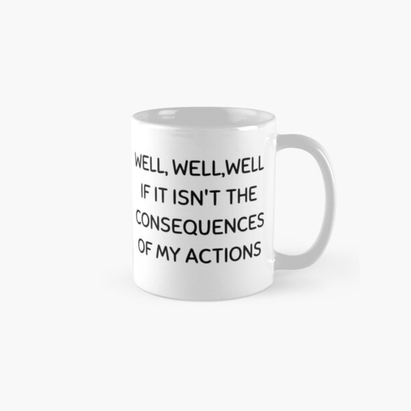 Well, well, well If It Isn't The Consequences Of My Actions Classic Mug