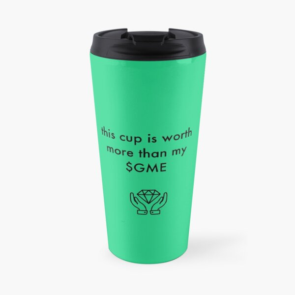 this cup is worth more than my $ gme Travel Mug