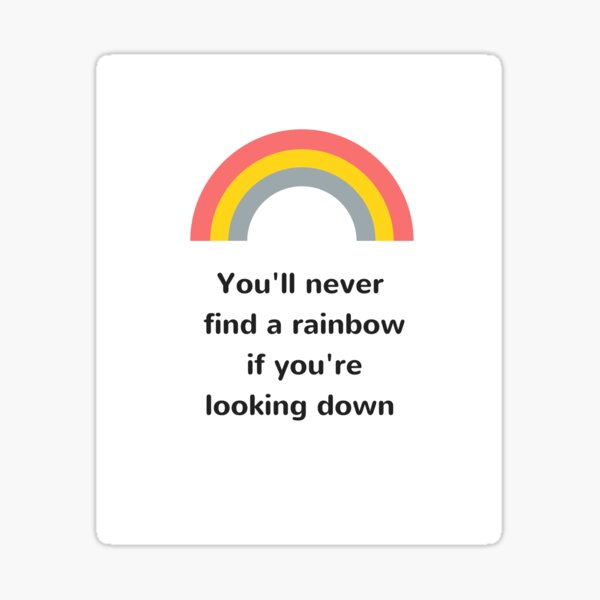You'll never find the rainbow if you're looking down Sticker