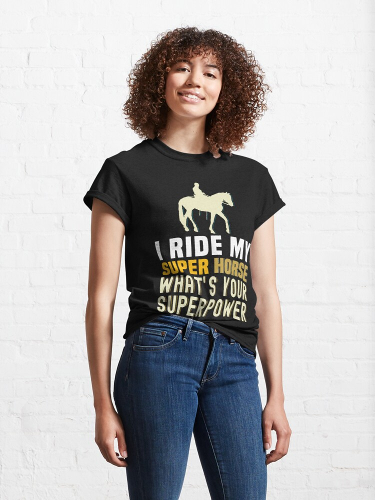 Alternate view of I ride my super horse what's your superpower , Horse to meet you ,  Classic T-Shirt