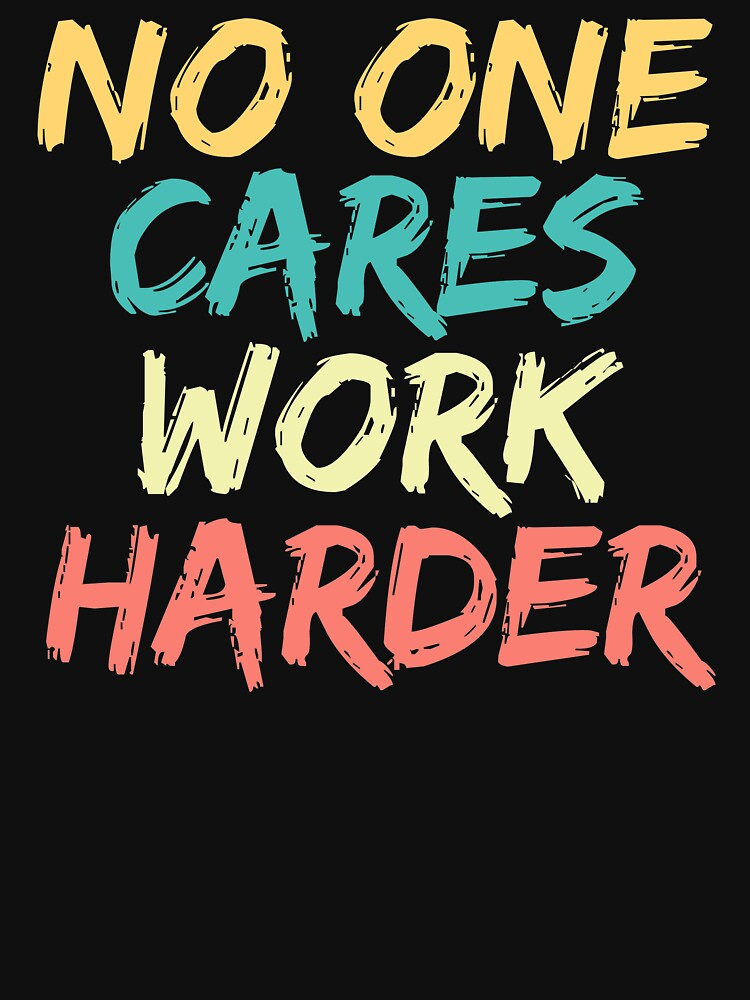No One Cares Work Harder by ds-4