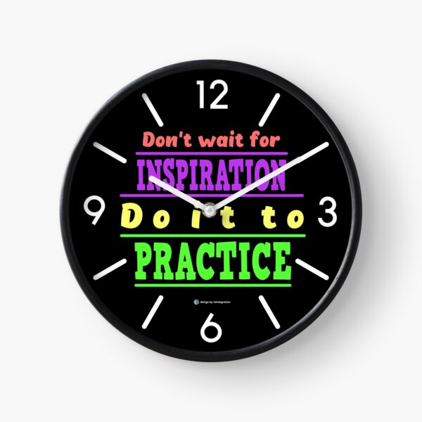 Do not wait for inspiration. Do it to practice. Clock