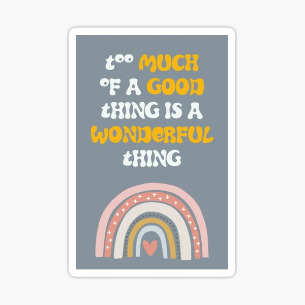 Too Much Of A Good Thing Is A Wonderful Thing Sticker
