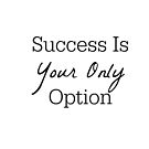 Success Is Your Only Option - Typography by avalonmedia