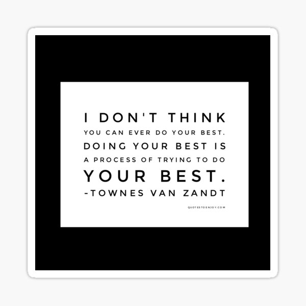 I don't think you can ever do your best. Doing your best is a process of trying to do your best. - Townes Van Zandt Sticker