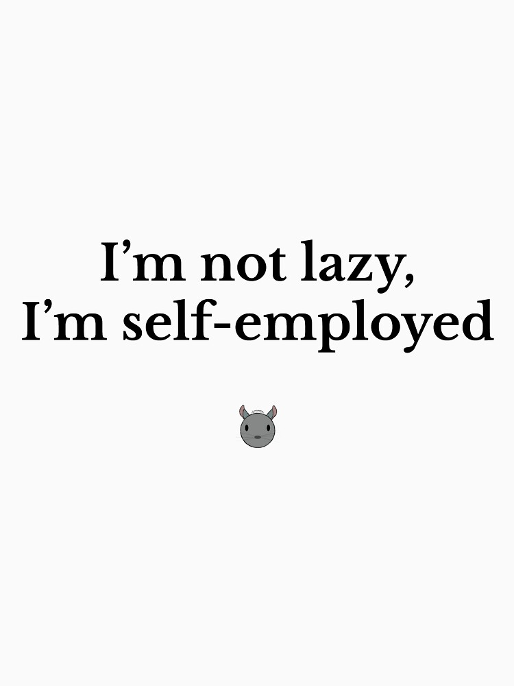 I'm not lazy, I'm self-employed by chrischinchilla