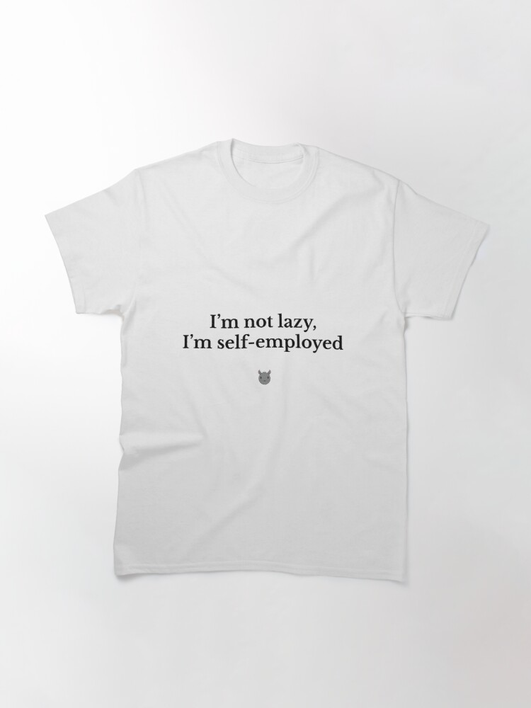 Alternate view of I'm not lazy, I'm self-employed Classic T-Shirt