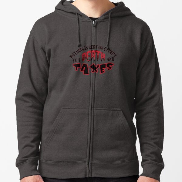 nothing is certain except for death and taxes Zipped Hoodie