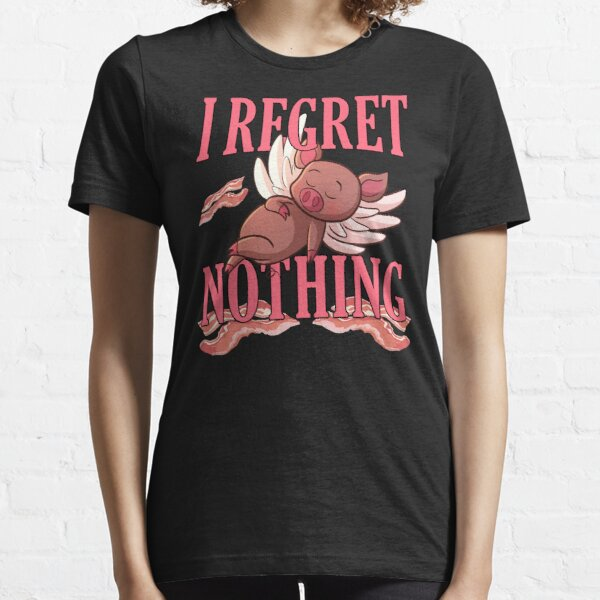 I Regret Nothing Bacon And Pork Piggy Lover Essential T-Shirt