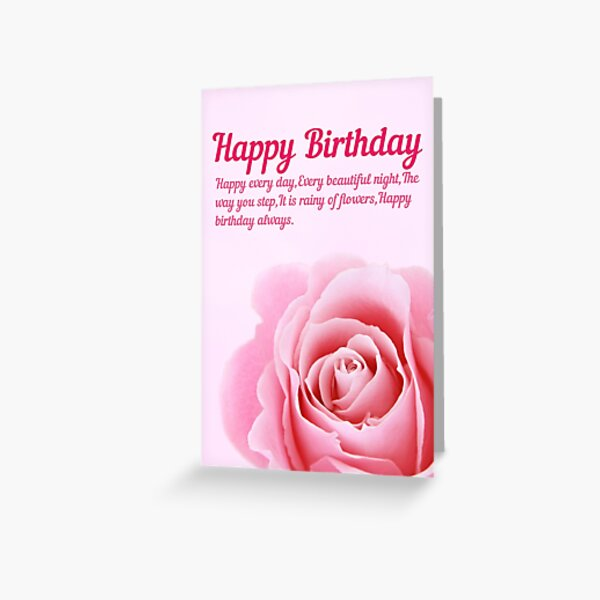 Happy every day, Every beautiful night, The way you step, It is rainy of flowers. Happy birthday always. Greeting Card