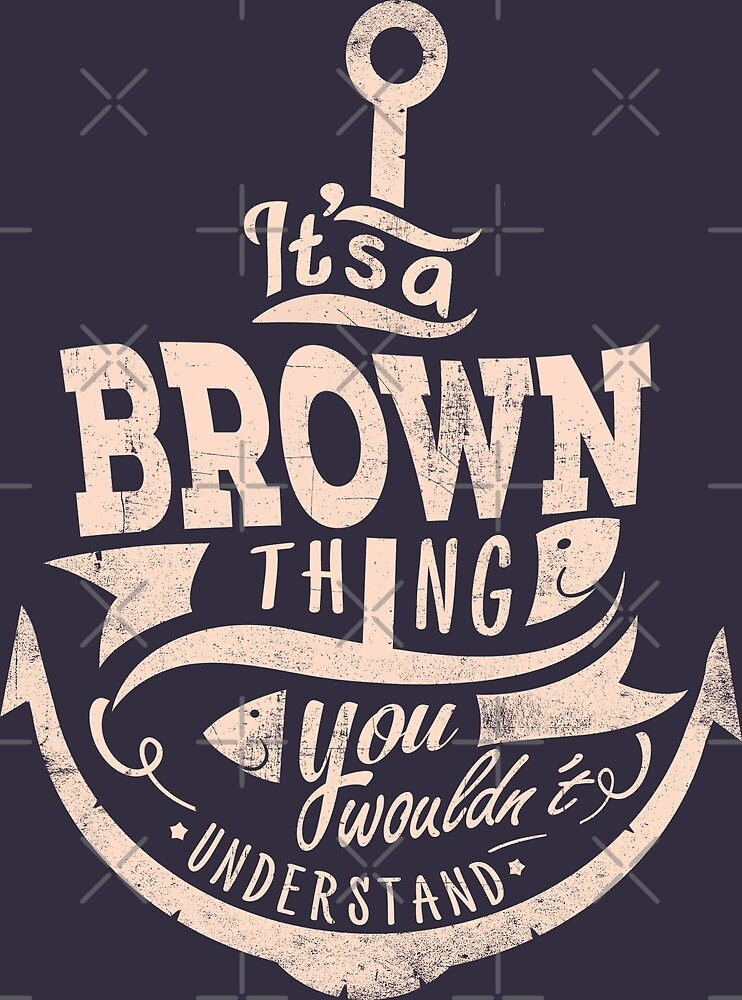 It's A Brown Thing You Wouldn't Understand by wantneedlove