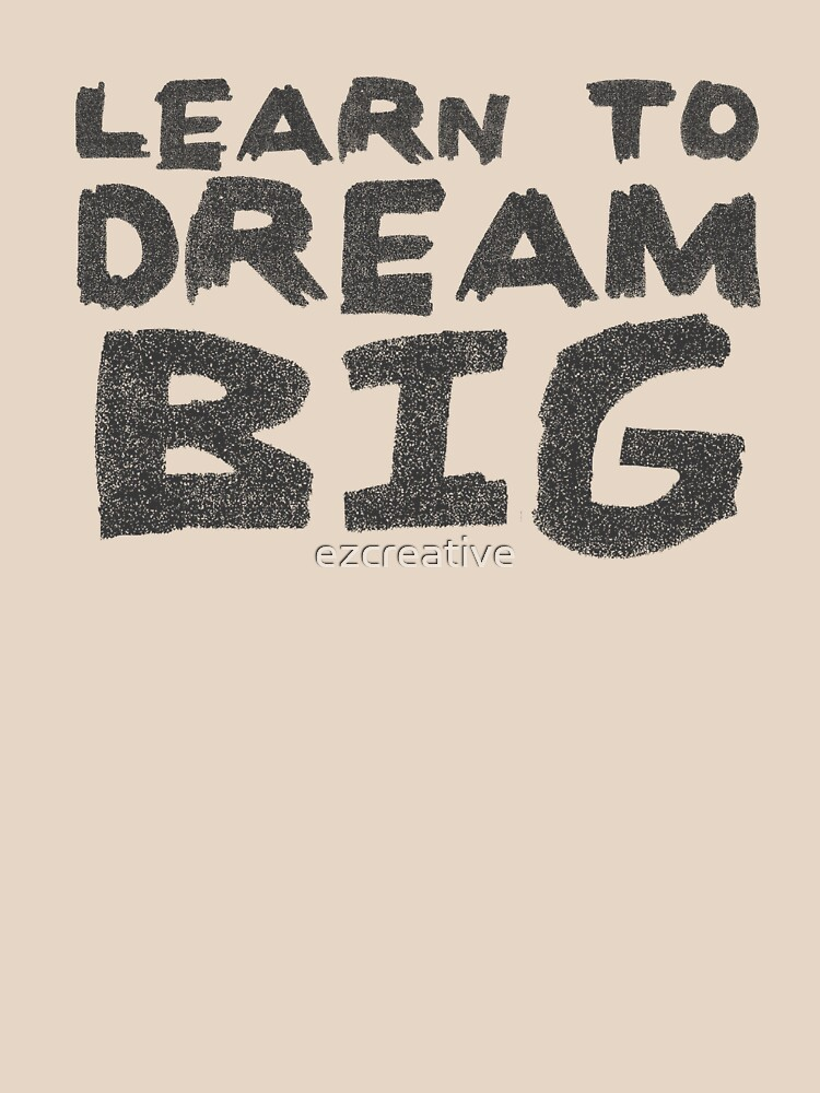 LEARN TO DREAM BIG by ezcreative