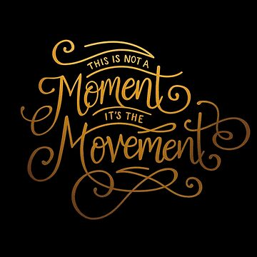 This Is Not A Moment, It's The Movement by taliaabramson