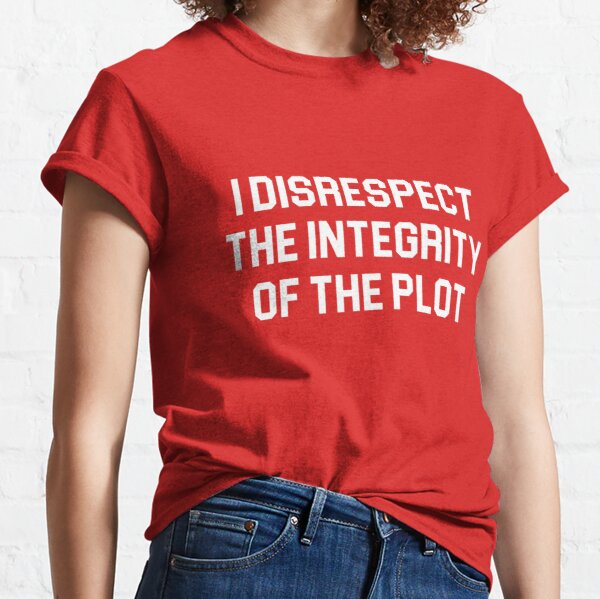 I disrespect the integrity of the plot Classic T-Shirt