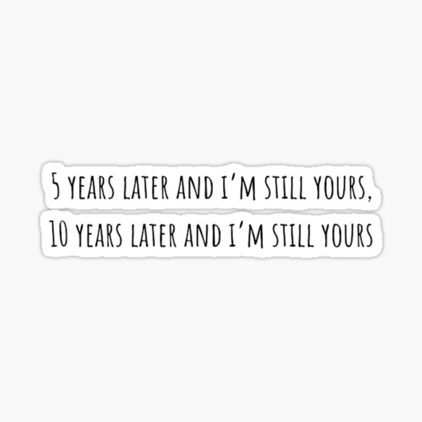 5 years later and i'm still your ! To all the boys T-Shirt Sticker
