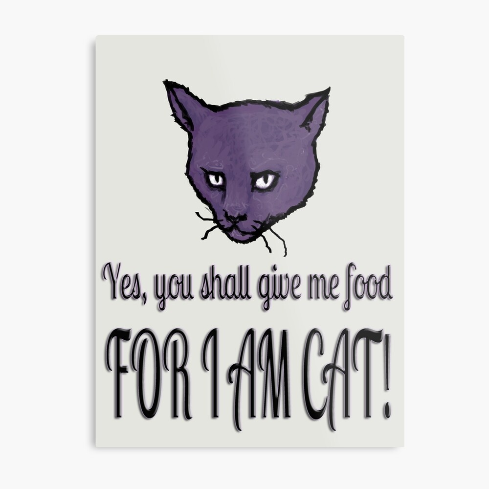 Yes, you shall give me food, FOR I AM CAT! Metal Print