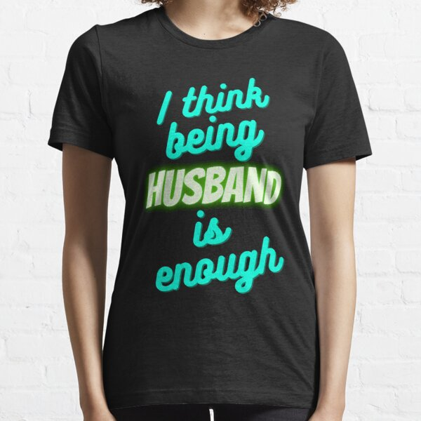 I Think Being Your Husband Is Enough Essential T-Shirt