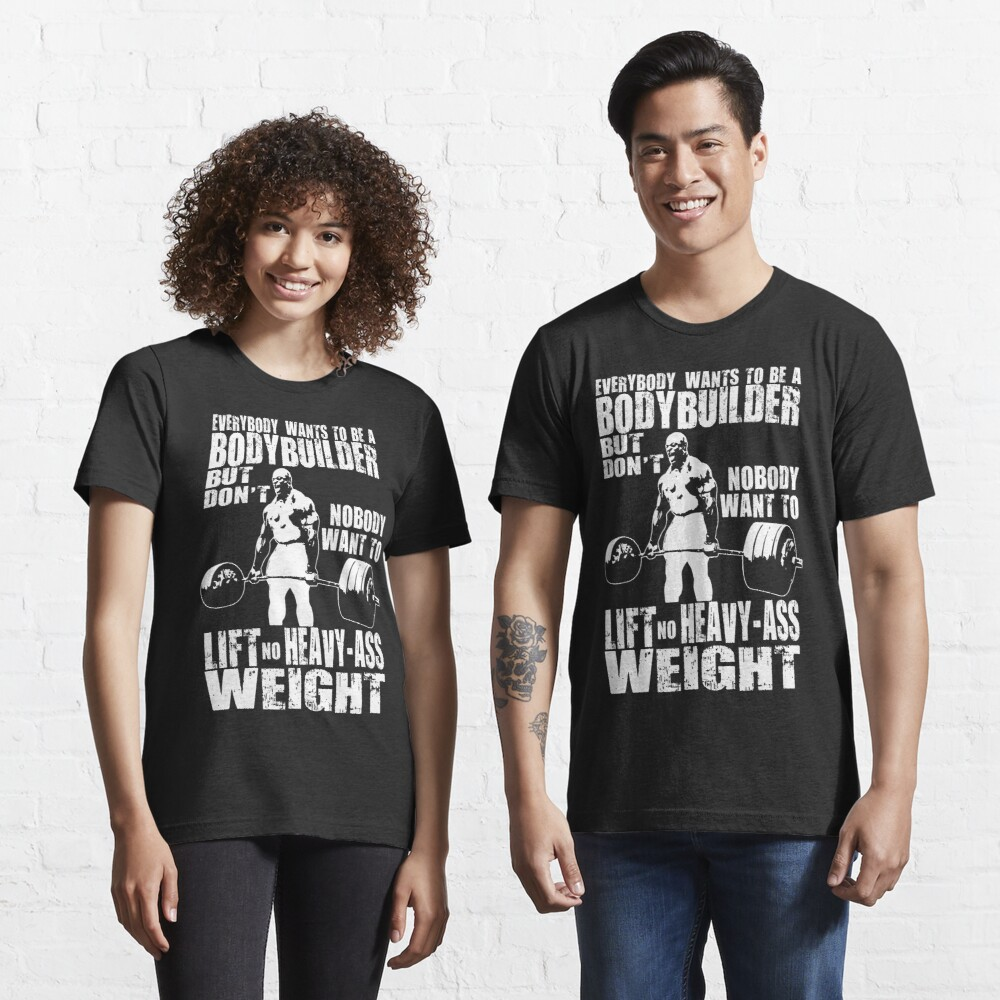 Everybody Wants To Be A Bodybuilder (Ronnie Coleman Deadlift) Essential T-Shirt