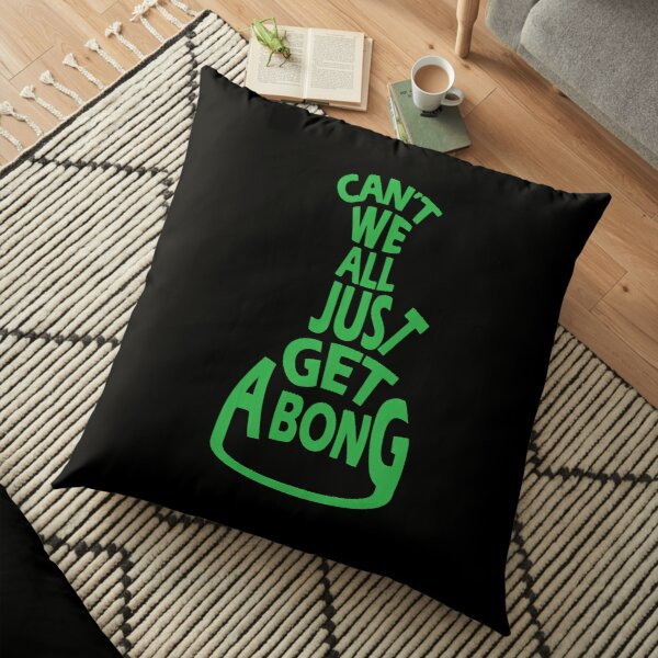 Can't We All Just Get A Bong Floor Pillow