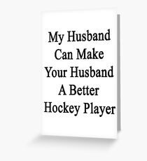 My Husband Can Make Your Husband A Better Hockey Player  Greeting Card