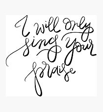 I will only sing Your praise Photographic Print