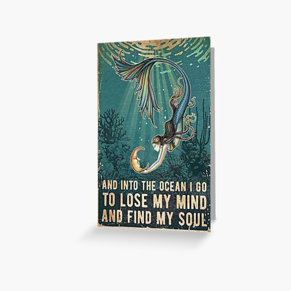Mermaid - And Into The Ocean I Go To Lose My Mind And Find My Soul Greeting Card